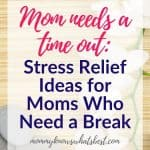 Mom Needs a Time Out Stress Relief Ideas for Moms Who Need a Break